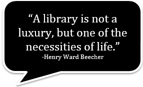 A library is not a luxury, but one of the necessities of life. -Henry Ward Beecher
